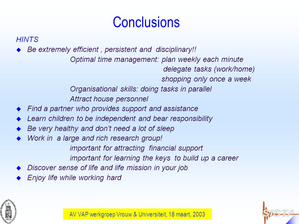 AV VAP werkgroep Vrouw & Universiteit, 18 maart, 2003 Conclusions HINTS u Be extremely efficient, persistent and disciplinary!! Optimal time managemen