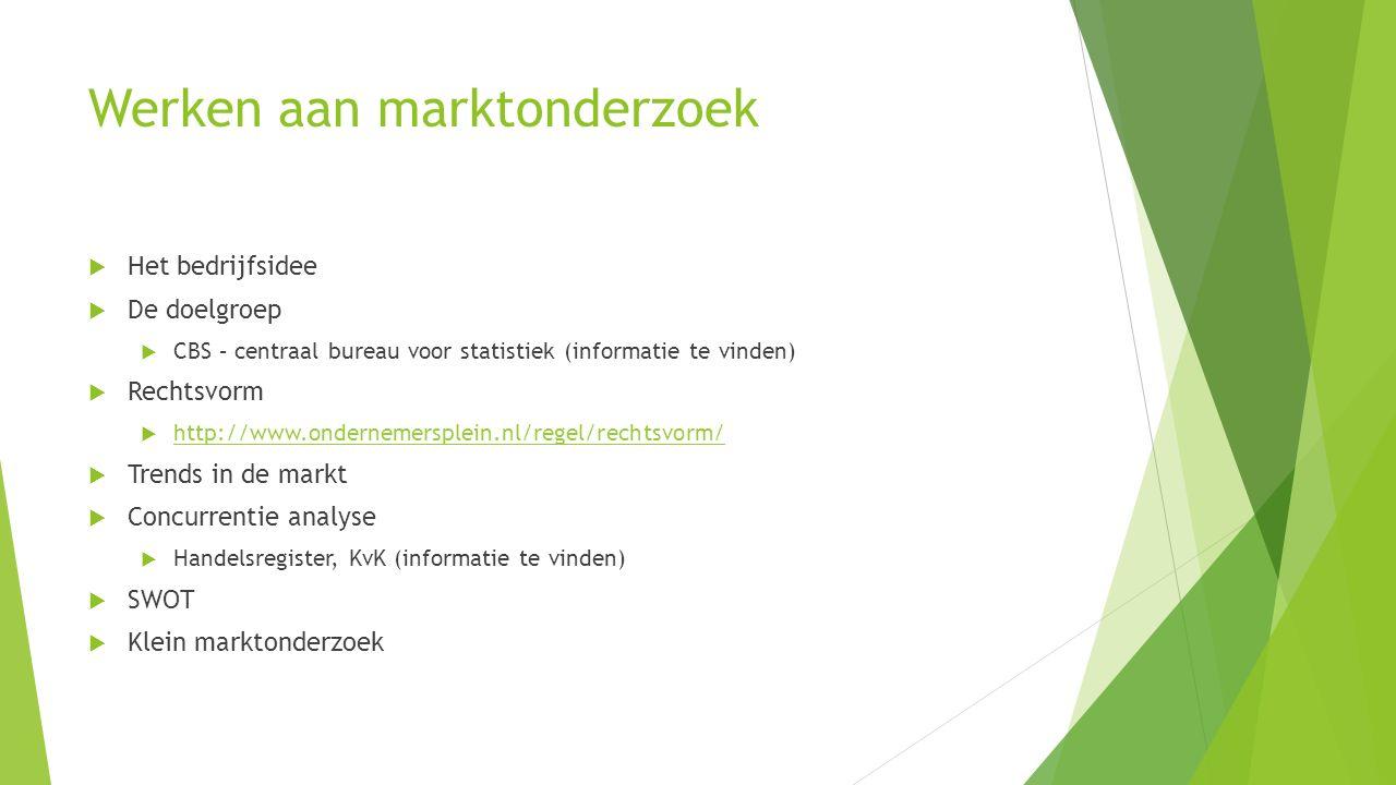 Werken aan marktonderzoek  Het bedrijfsidee  De doelgroep  CBS – centraal bureau voor statistiek (informatie te vinden)  Rechtsvorm  http://www.o