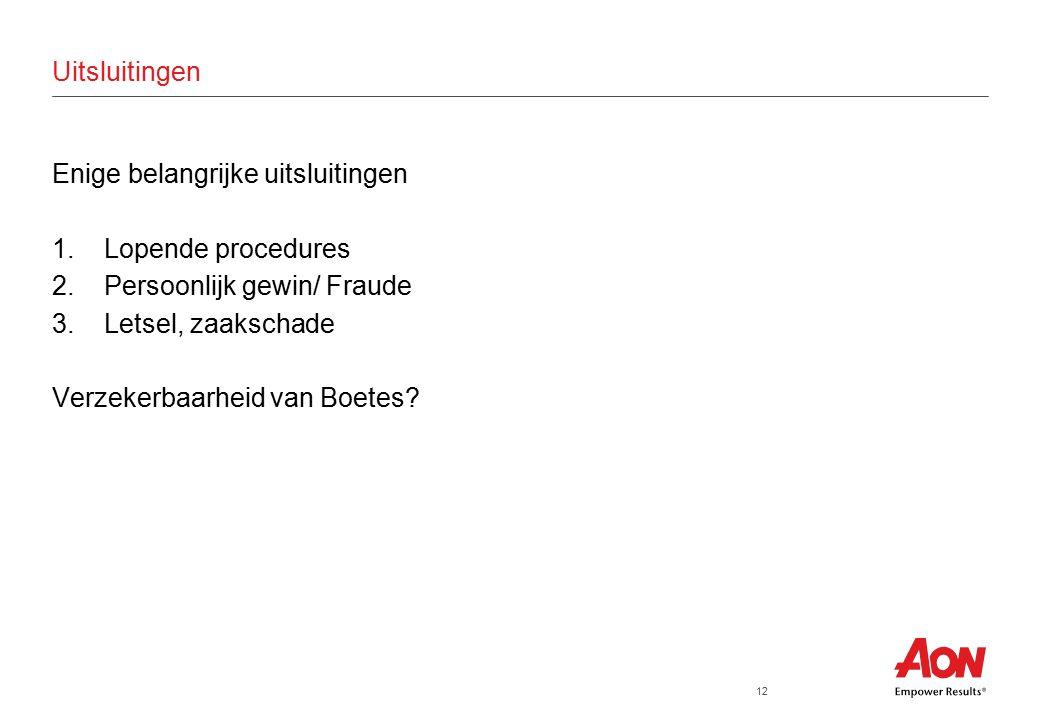 12 Uitsluitingen Enige belangrijke uitsluitingen 1.Lopende procedures 2.Persoonlijk gewin/ Fraude 3.Letsel, zaakschade Verzekerbaarheid van Boetes?