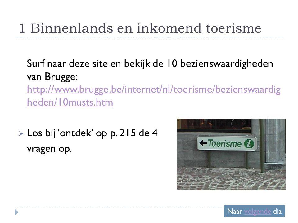 1 Binnenlands en inkomend toerisme Surf naar deze site en bekijk de 10 bezienswaardigheden van Brugge: http://www.brugge.be/internet/nl/toerisme/bezienswaardig heden/10musts.htm http://www.brugge.be/internet/nl/toerisme/bezienswaardig heden/10musts.htm  Los bij 'ontdek' op p.