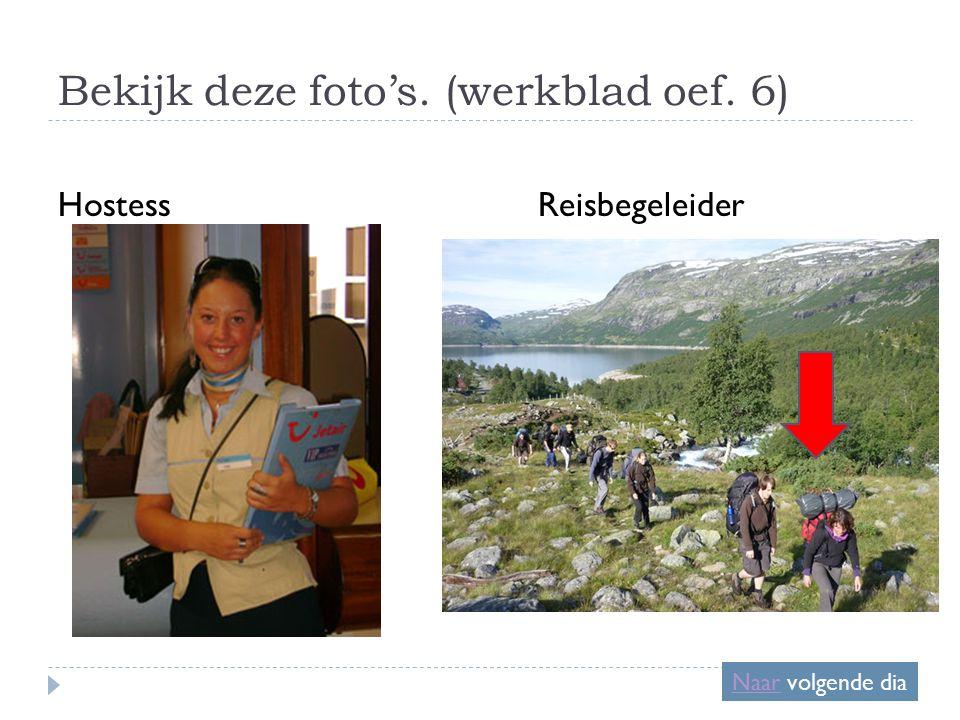 Bekijk deze foto's. (werkblad oef. 6) HostessReisbegeleider NaarNaar volgende dia