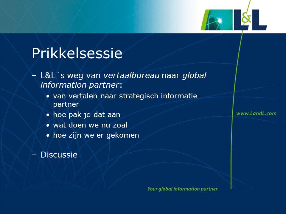 Prikkelsessie –L&L´s weg van vertaalbureau naar global information partner: van vertalen naar strategisch informatie- partner hoe pak je dat aan wat doen we nu zoal hoe zijn we er gekomen –Discussie