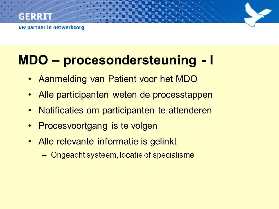 MDO – procesondersteuning - I Aanmelding van Patient voor het MDO Alle participanten weten de processtappen Notificaties om participanten te attenderen Procesvoortgang is te volgen Alle relevante informatie is gelinkt –Ongeacht systeem, locatie of specialisme