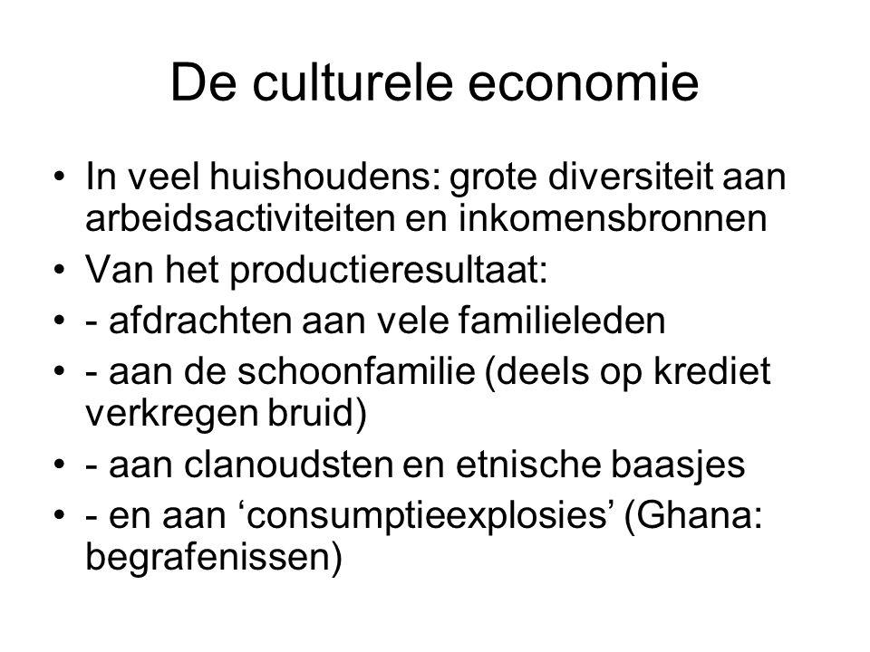 De culturele economie In veel huishoudens: grote diversiteit aan arbeidsactiviteiten en inkomensbronnen Van het productieresultaat: - afdrachten aan vele familieleden - aan de schoonfamilie (deels op krediet verkregen bruid) - aan clanoudsten en etnische baasjes - en aan 'consumptieexplosies' (Ghana: begrafenissen)