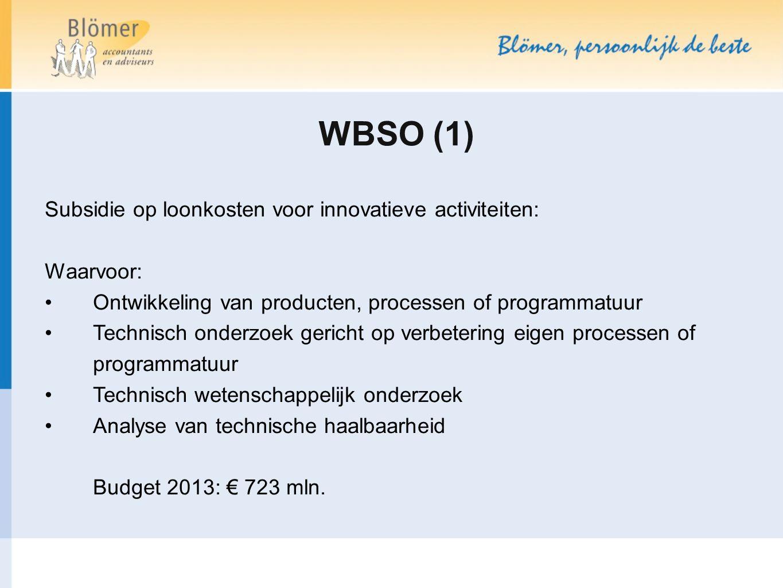 WBSO (1) Subsidie op loonkosten voor innovatieve activiteiten: Waarvoor: Ontwikkeling van producten, processen of programmatuur Technisch onderzoek gericht op verbetering eigen processen of programmatuur Technisch wetenschappelijk onderzoek Analyse van technische haalbaarheid Budget 2013: € 723 mln.