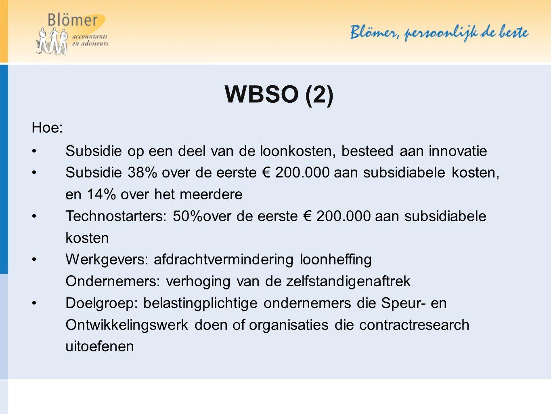 WBSO (2) Hoe: Subsidie op een deel van de loonkosten, besteed aan innovatie Subsidie 38% over de eerste € 200.000 aan subsidiabele kosten, en 14% over het meerdere Technostarters: 50%over de eerste € 200.000 aan subsidiabele kosten Werkgevers: afdrachtvermindering loonheffing Ondernemers: verhoging van de zelfstandigenaftrek Doelgroep: belastingplichtige ondernemers die Speur- en Ontwikkelingswerk doen of organisaties die contractresearch uitoefenen