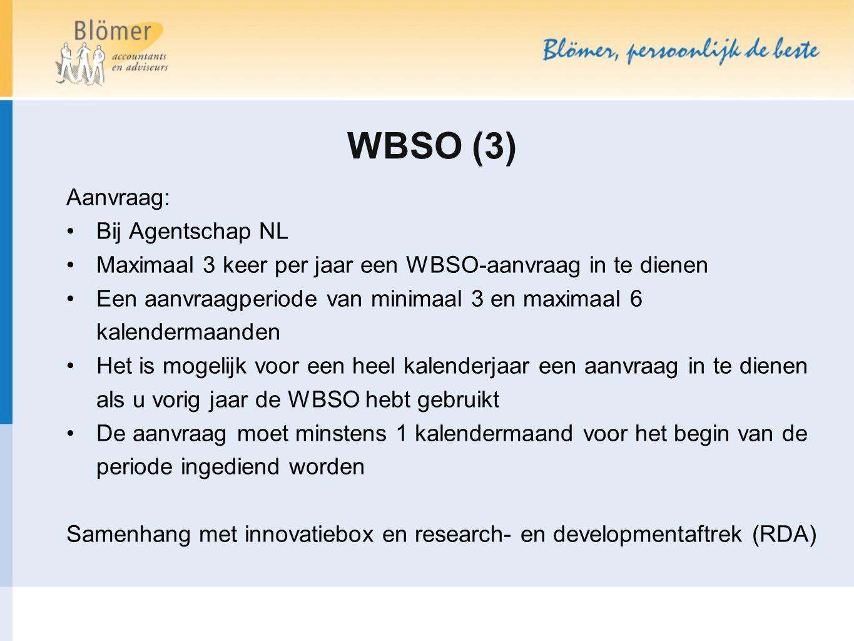 WBSO (3) Aanvraag: Bij Agentschap NL Maximaal 3 keer per jaar een WBSO-aanvraag in te dienen Een aanvraagperiode van minimaal 3 en maximaal 6 kalendermaanden Het is mogelijk voor een heel kalenderjaar een aanvraag in te dienen als u vorig jaar de WBSO hebt gebruikt De aanvraag moet minstens 1 kalendermaand voor het begin van de periode ingediend worden Samenhang met innovatiebox en research- en developmentaftrek (RDA)