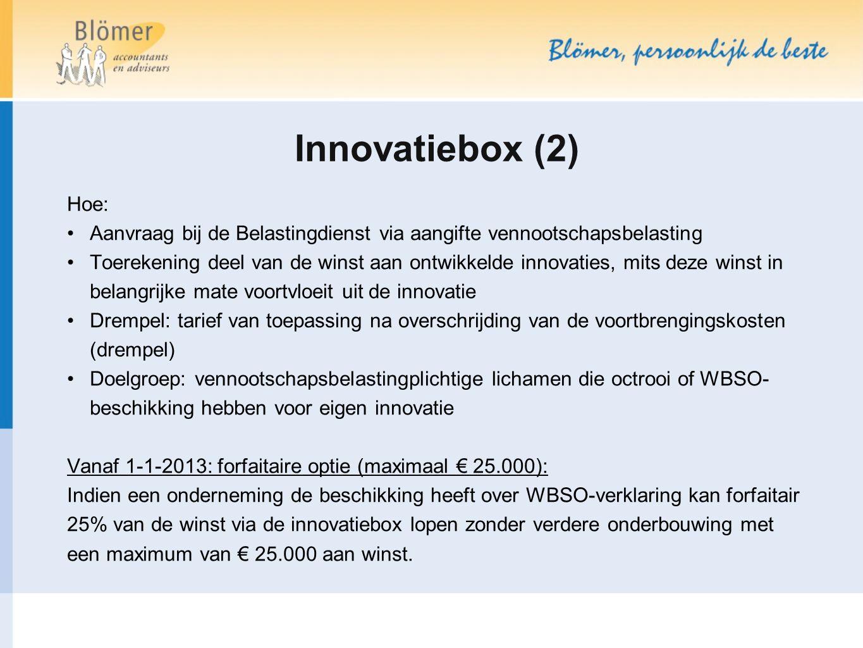 Innovatiebox (2) Hoe: Aanvraag bij de Belastingdienst via aangifte vennootschapsbelasting Toerekening deel van de winst aan ontwikkelde innovaties, mits deze winst in belangrijke mate voortvloeit uit de innovatie Drempel: tarief van toepassing na overschrijding van de voortbrengingskosten (drempel) Doelgroep: vennootschapsbelastingplichtige lichamen die octrooi of WBSO- beschikking hebben voor eigen innovatie Vanaf 1-1-2013: forfaitaire optie (maximaal € 25.000): Indien een onderneming de beschikking heeft over WBSO-verklaring kan forfaitair 25% van de winst via de innovatiebox lopen zonder verdere onderbouwing met een maximum van € 25.000 aan winst.