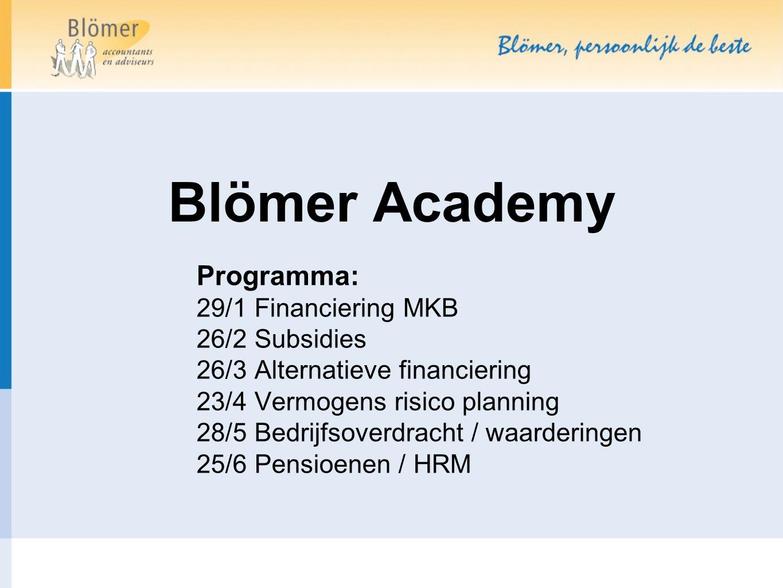 Blömer Academy Programma: 29/1 Financiering MKB 26/2 Subsidies 26/3 Alternatieve financiering 23/4 Vermogens risico planning 28/5 Bedrijfsoverdracht / waarderingen 25/6 Pensioenen / HRM