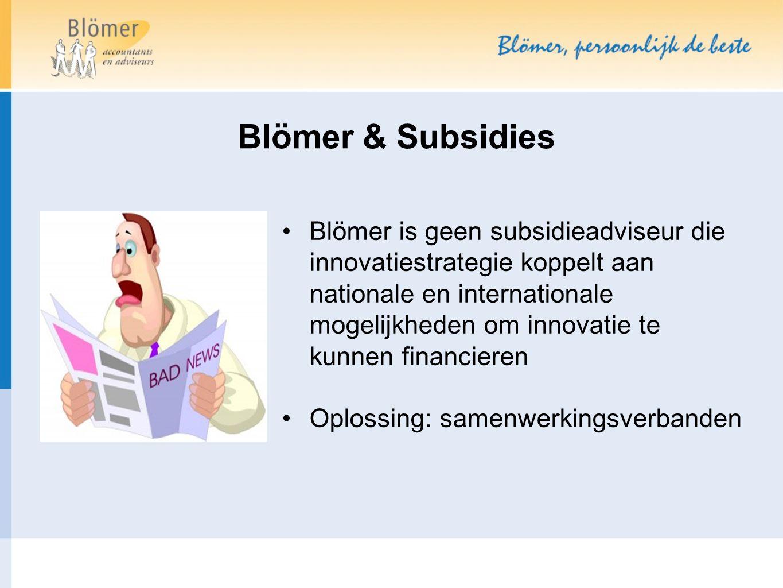 Blömer & Subsidies Blömer is geen subsidieadviseur die innovatiestrategie koppelt aan nationale en internationale mogelijkheden om innovatie te kunnen financieren Oplossing: samenwerkingsverbanden