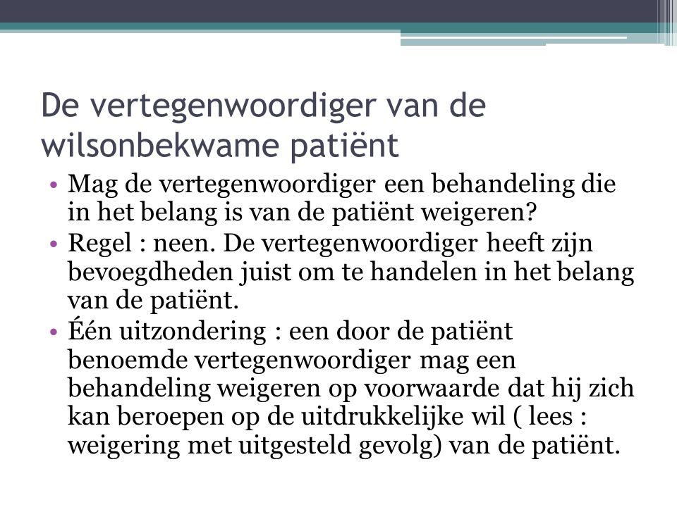 De vertegenwoordiger van de wilsonbekwame patiënt Mag de vertegenwoordiger een behandeling die in het belang is van de patiënt weigeren? Regel : neen.