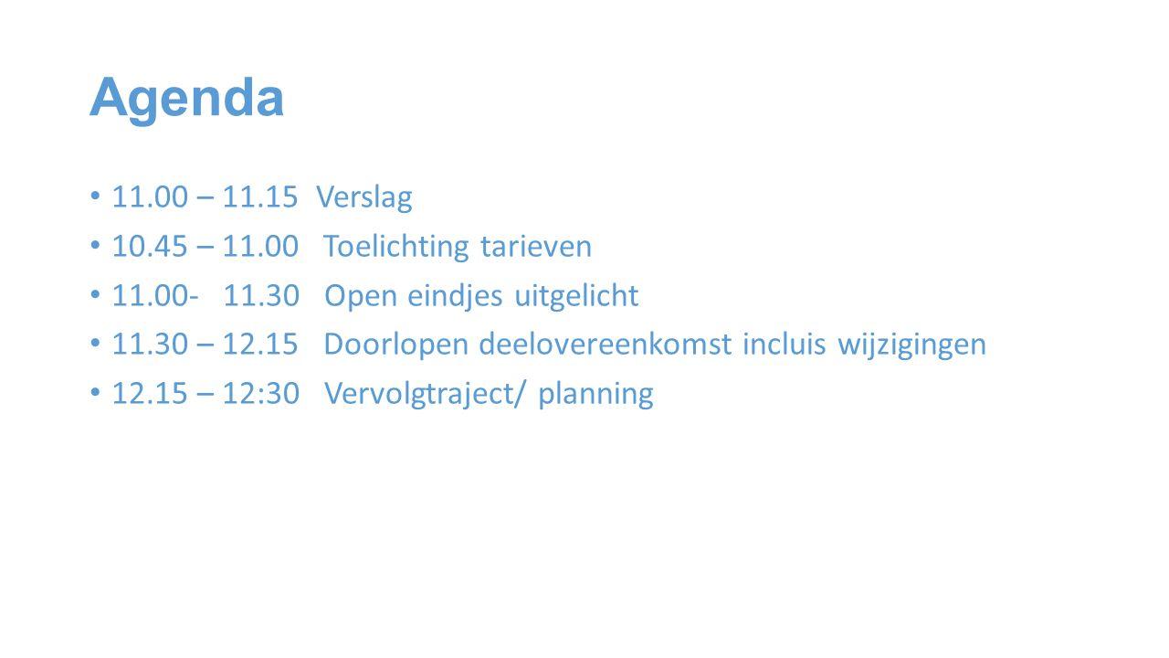 Agenda 11.00 – 11.15 Verslag 10.45 – 11.00 Toelichting tarieven 11.00- 11.30 Open eindjes uitgelicht 11.30 – 12.15 Doorlopen deelovereenkomst incluis wijzigingen 12.15 – 12:30 Vervolgtraject/ planning