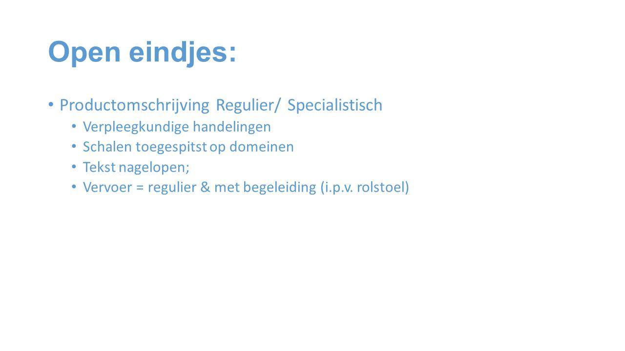 Open eindjes: Productomschrijving Regulier/ Specialistisch Verpleegkundige handelingen Schalen toegespitst op domeinen Tekst nagelopen; Vervoer = regulier & met begeleiding (i.p.v.