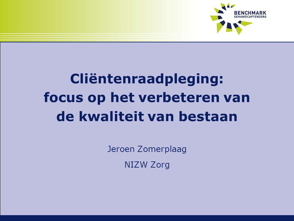 Cliëntenraadpleging: focus op het verbeteren van de kwaliteit van bestaan Jeroen Zomerplaag NIZW Zorg