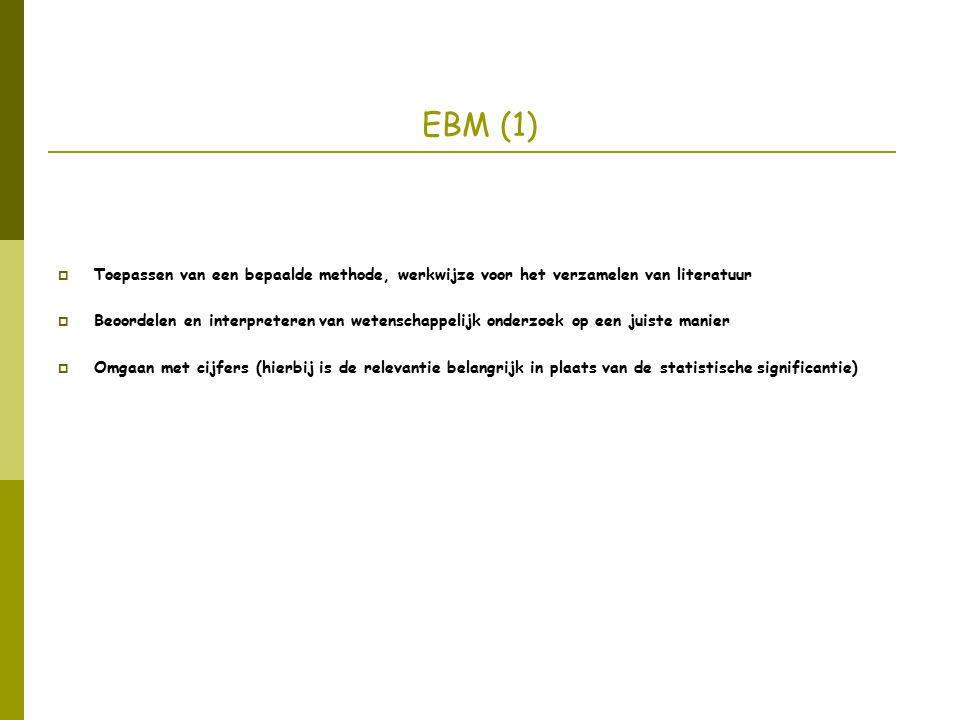 EBM (1)  Toepassen van een bepaalde methode, werkwijze voor het verzamelen van literatuur  Beoordelen en interpreteren van wetenschappelijk onderzoek op een juiste manier  Omgaan met cijfers (hierbij is de relevantie belangrijk in plaats van de statistische significantie)