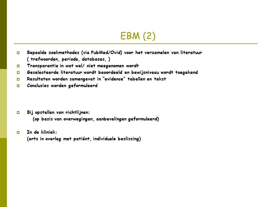 EBM (2)  Bepaalde zoekmethodes (via PubMed/Ovid) voor het verzamelen van literatuur ( trefwoorden, periode, databases, )  Transparantie in wat wel/ niet meegenomen wordt  Geselecteerde literatuur wordt beoordeeld en bewijsniveau wordt toegekend  Resultaten worden samengevat in evidence tabellen en tekst  Conclusies worden geformuleerd  Bij opstellen van richtlijnen: (op basis van overwegingen, aanbevelingen geformuleerd)  In de kliniek: (arts in overleg met patiënt, individuele beslissing)