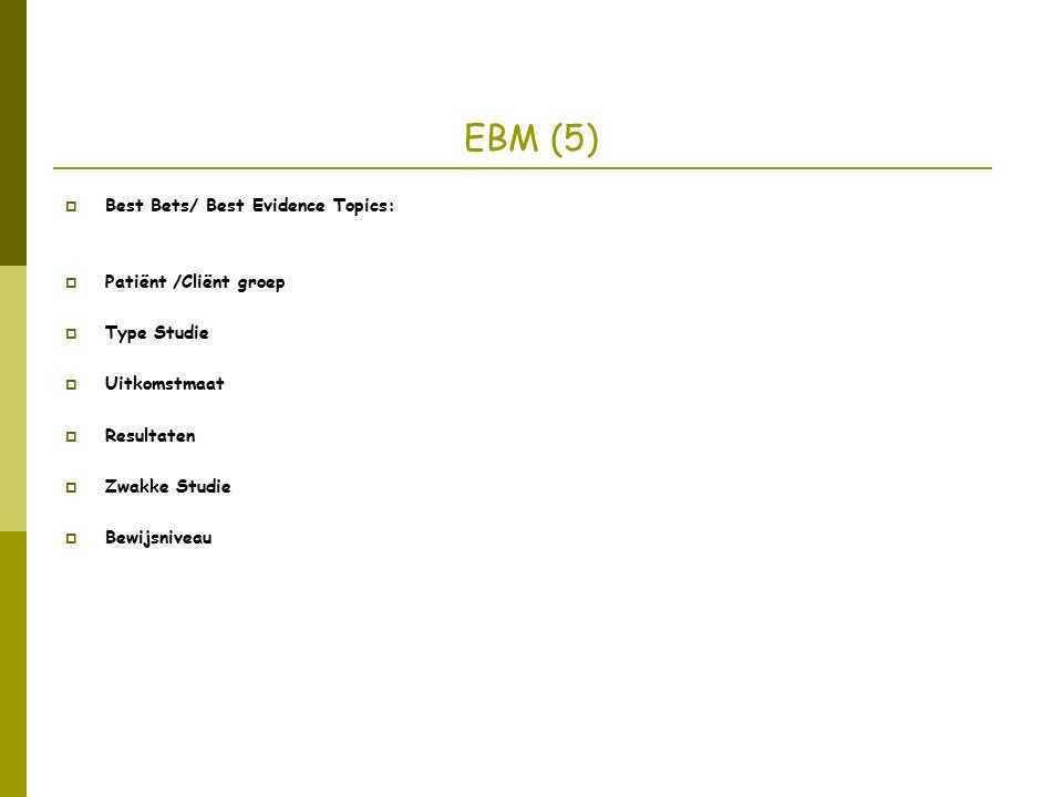 EBM (5)  Best Bets/ Best Evidence Topics:  Patiënt /Cliënt groep  Type Studie  Uitkomstmaat  Resultaten  Zwakke Studie  Bewijsniveau