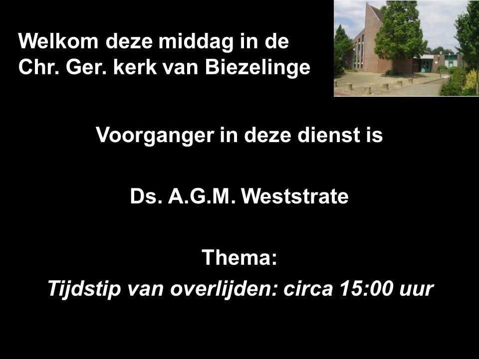 Welkom deze middag in de Chr. Ger. kerk van Biezelinge Voorganger in deze dienst is Ds.