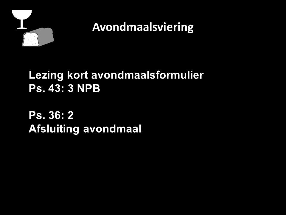 Avondmaalsviering Lezing kort avondmaalsformulier Ps. 43: 3 NPB Ps. 36: 2 Afsluiting avondmaal