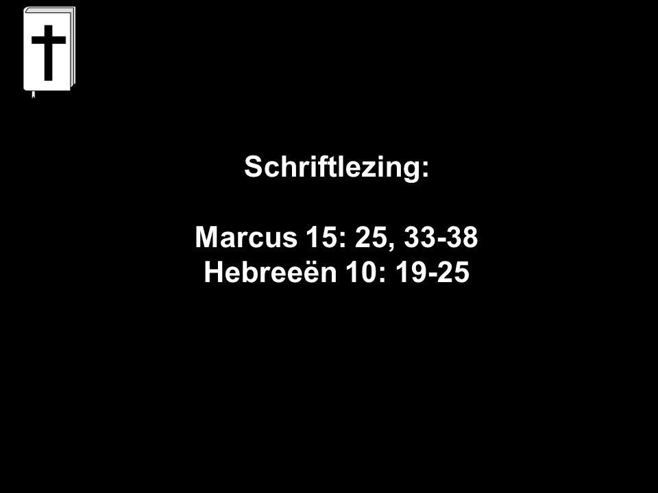 Schriftlezing: Marcus 15: 25, 33-38 Hebreeën 10: 19-25