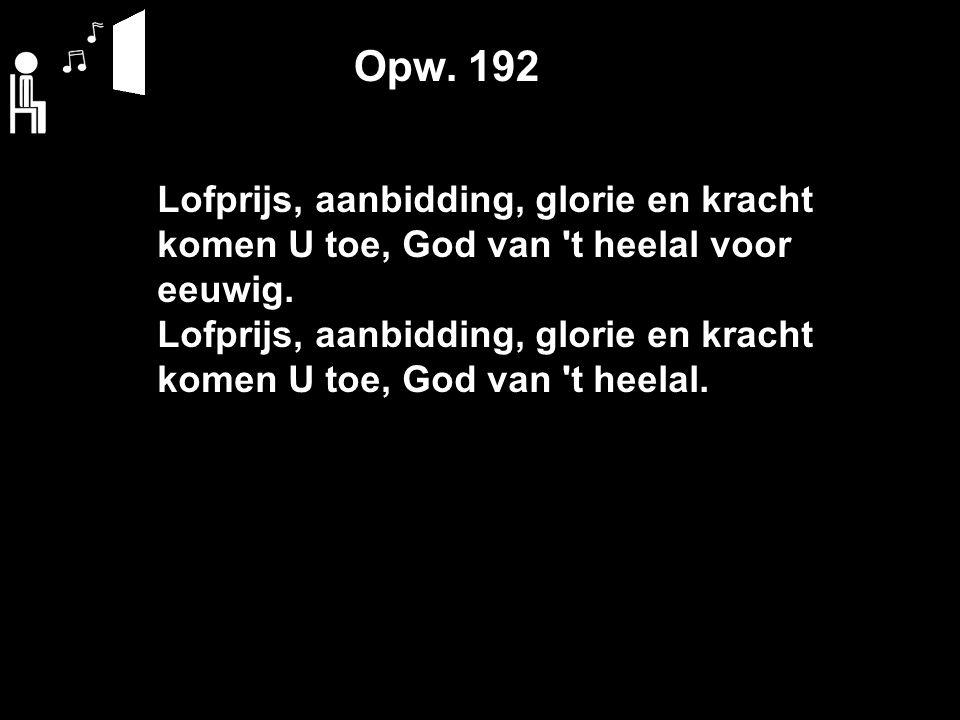 Opw. 192 Lofprijs, aanbidding, glorie en kracht komen U toe, God van t heelal voor eeuwig.