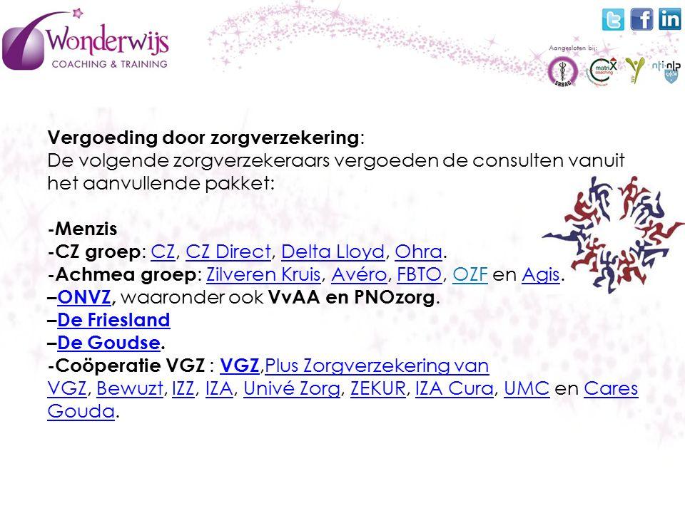 Vergoeding door zorgverzekering : De volgende zorgverzekeraars vergoeden de consulten vanuit het aanvullende pakket: -Menzis -CZ groep : CZ, CZ Direct, Delta Lloyd, Ohra.CZCZ DirectDelta LloydOhra -Achmea groep : Zilveren Kruis, Avéro, FBTO, OZF en Agis.Zilveren KruisAvéroFBTOAgis –ONVZ, waaronder ook VvAA en PNOzorg.ONVZ –De FrieslandDe Friesland –De Goudse.De Goudse -Coöperatie VGZ : VGZ,Plus Zorgverzekering van VGZ, Bewuzt, IZZ, IZA, Univé Zorg, ZEKUR, IZA Cura, UMC en Cares Gouda.