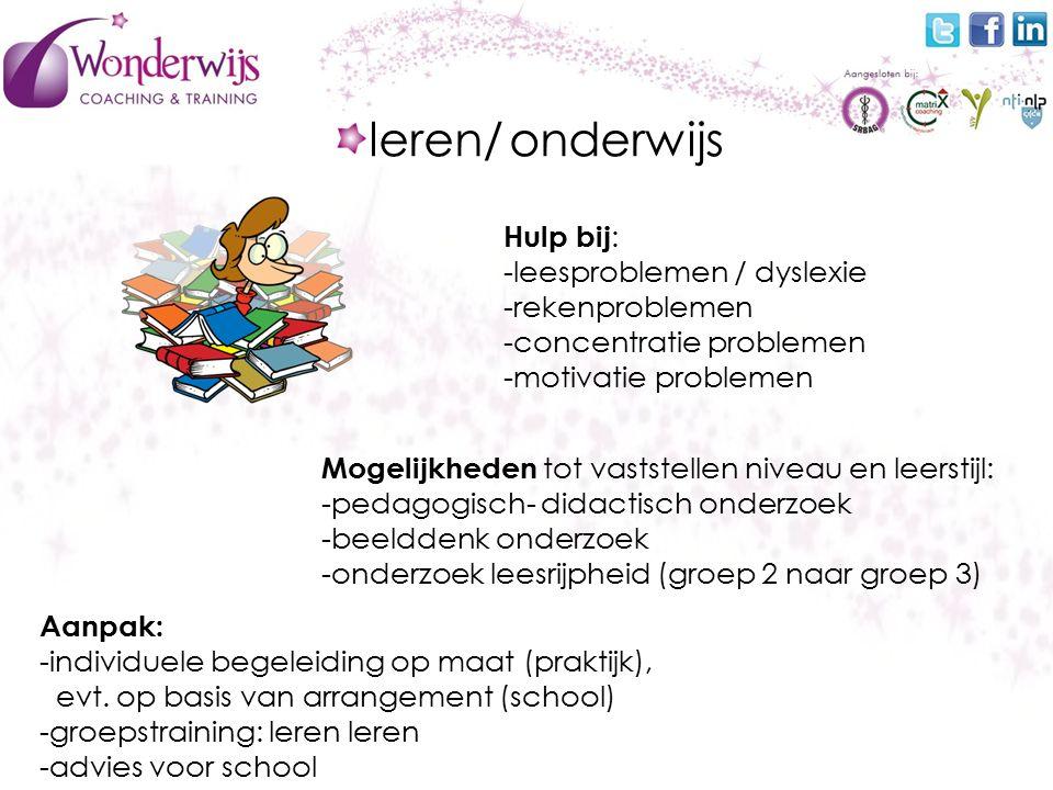 leren/ onderwijs Hulp bij : -leesproblemen / dyslexie -rekenproblemen -concentratie problemen -motivatie problemen Aanpak: -individuele begeleiding op maat (praktijk), evt.