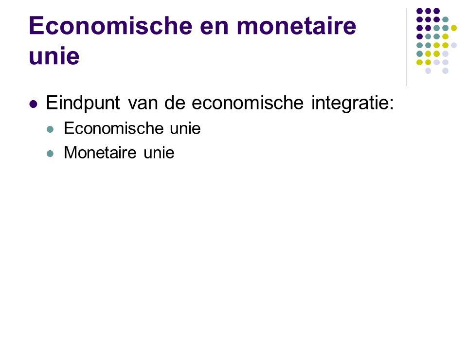Economische en monetaire unie Eindpunt van de economische integratie: Economische unie Monetaire unie