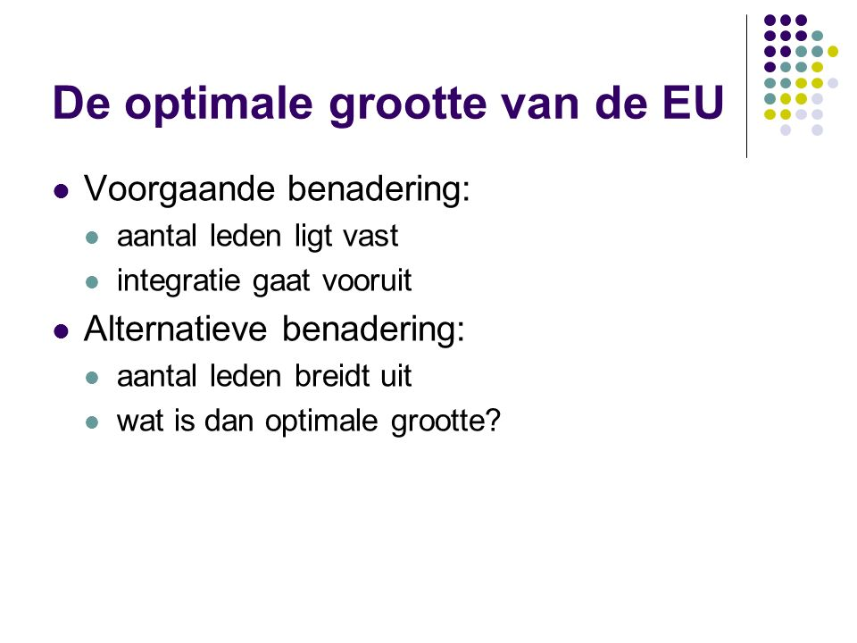 De optimale grootte van de EU Voorgaande benadering: aantal leden ligt vast integratie gaat vooruit Alternatieve benadering: aantal leden breidt uit wat is dan optimale grootte?