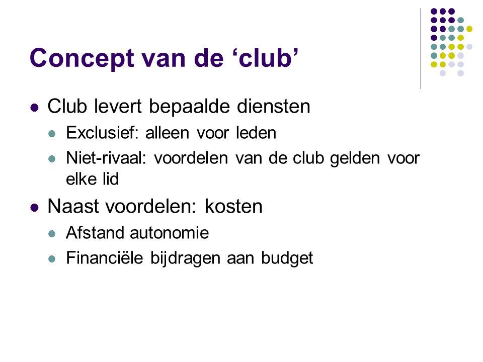 Concept van de 'club' Club levert bepaalde diensten Exclusief: alleen voor leden Niet-rivaal: voordelen van de club gelden voor elke lid Naast voordelen: kosten Afstand autonomie Financiële bijdragen aan budget