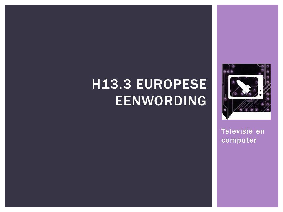 Televisie en computer H13.3 EUROPESE EENWORDING