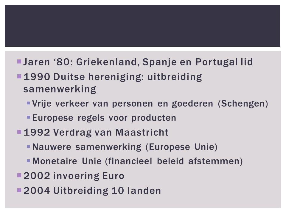  Jaren '80: Griekenland, Spanje en Portugal lid  1990 Duitse hereniging: uitbreiding samenwerking  Vrije verkeer van personen en goederen (Schengen)  Europese regels voor producten  1992 Verdrag van Maastricht  Nauwere samenwerking (Europese Unie)  Monetaire Unie (financieel beleid afstemmen)  2002 invoering Euro  2004 Uitbreiding 10 landen