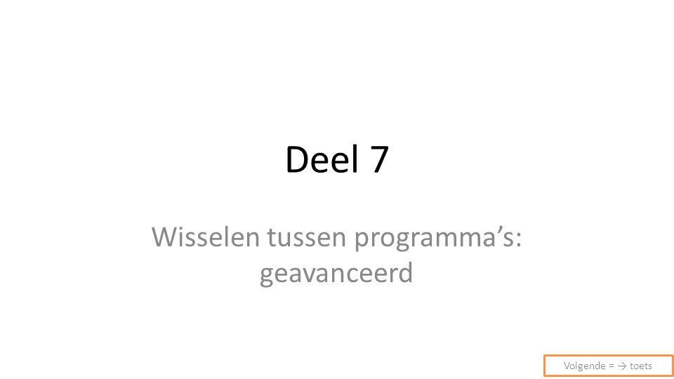 Deel 7 Wisselen tussen programma's: geavanceerd Volgende = → toets
