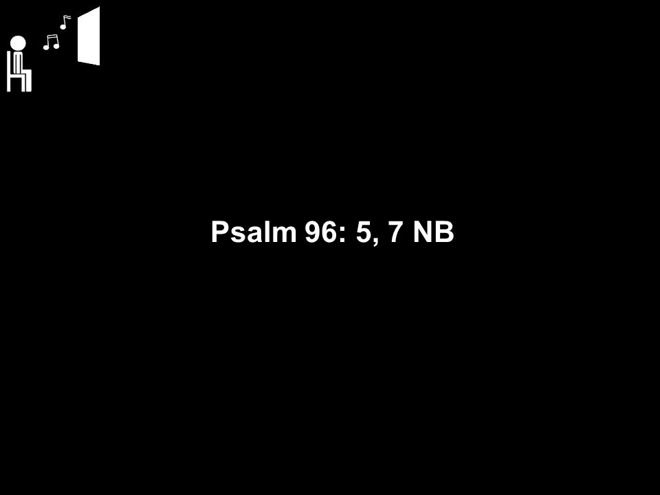 Psalm 96: 5, 7 NB