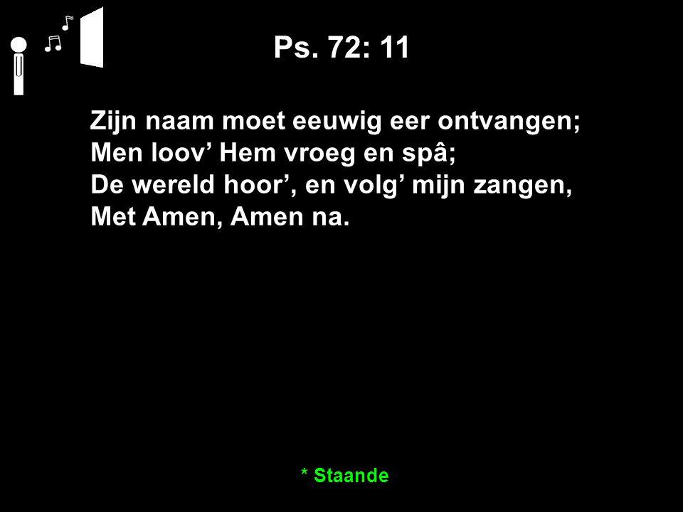 Ps. 72: 11 Zijn naam moet eeuwig eer ontvangen; Men loov' Hem vroeg en spâ; De wereld hoor', en volg' mijn zangen, Met Amen, Amen na. * Staande