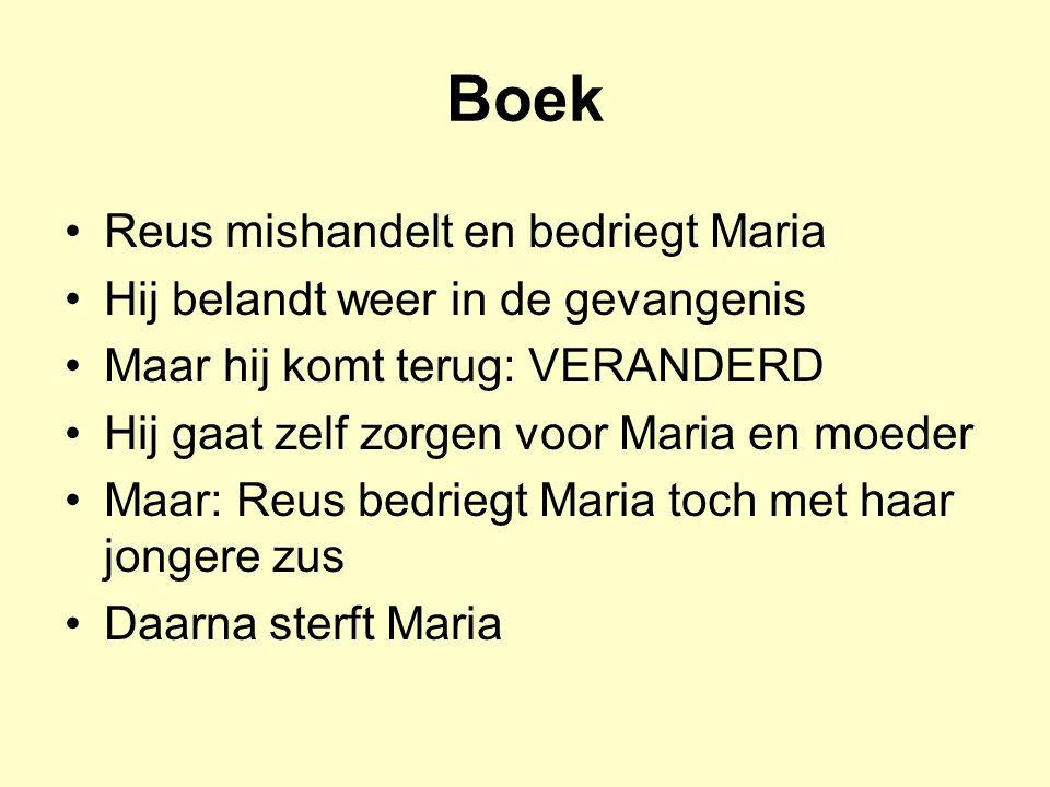 Boek Reus mishandelt en bedriegt Maria Hij belandt weer in de gevangenis Maar hij komt terug: VERANDERD Hij gaat zelf zorgen voor Maria en moeder Maar