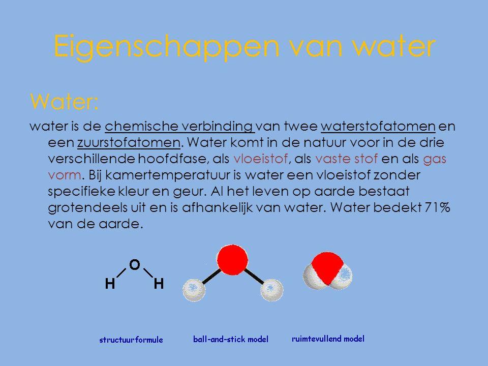 Eigenschappen van water Water: water is de chemische verbinding van twee waterstofatomen en een zuurstofatomen.