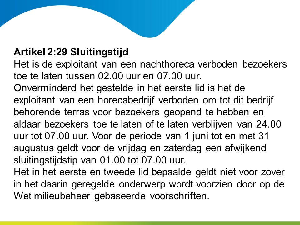 Artikel 2:29 Sluitingstijd Het is de exploitant van een nachthoreca verboden bezoekers toe te laten tussen 02.00 uur en 07.00 uur.