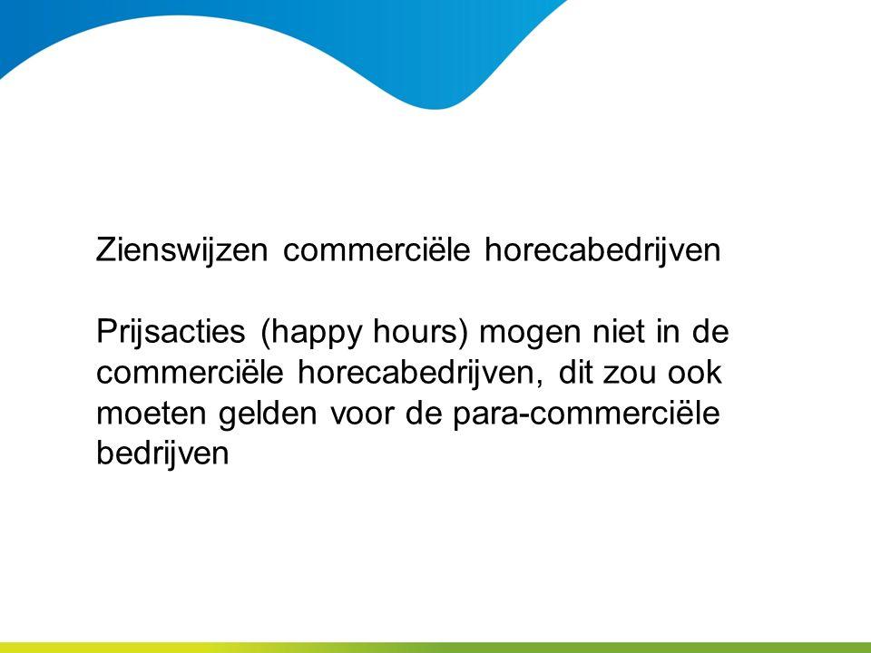 Zienswijzen commerciële horecabedrijven Prijsacties (happy hours) mogen niet in de commerciële horecabedrijven, dit zou ook moeten gelden voor de para-commerciële bedrijven