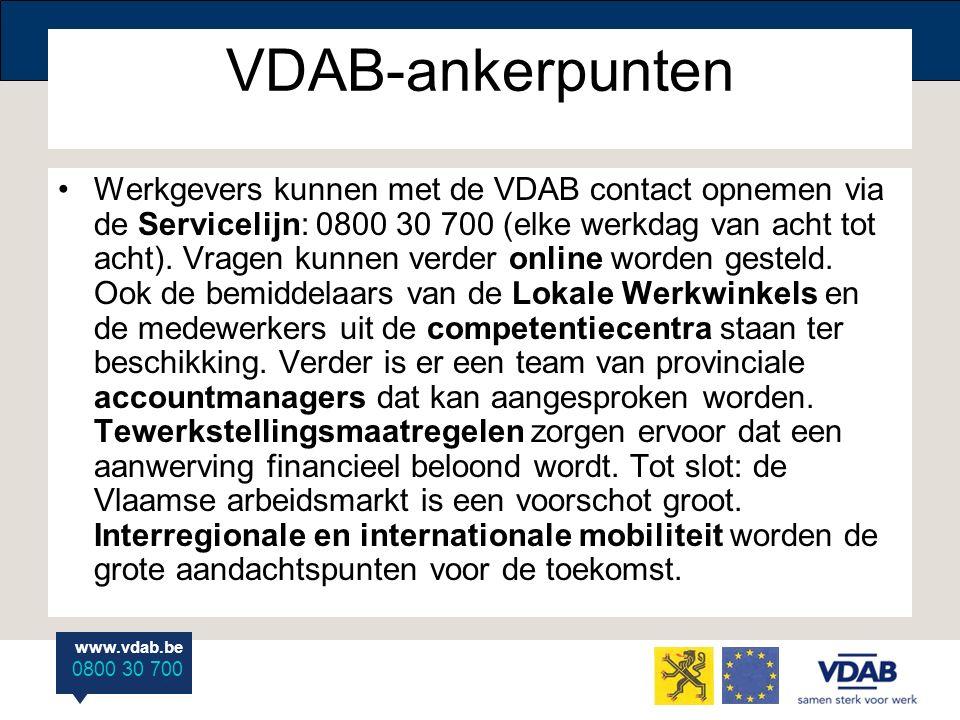 www.vdab.be 0800 30 700 VDAB-ankerpunten Werkgevers kunnen met de VDAB contact opnemen via de Servicelijn: 0800 30 700 (elke werkdag van acht tot acht
