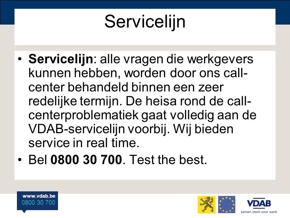 www.vdab.be 0800 30 700 Servicelijn Servicelijn: alle vragen die werkgevers kunnen hebben, worden door ons call- center behandeld binnen een zeer redelijke termijn.