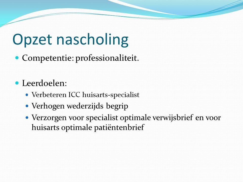 Opzet nascholing Competentie: professionaliteit. Leerdoelen: Verbeteren ICC huisarts-specialist Verhogen wederzijds begrip Verzorgen voor specialist o