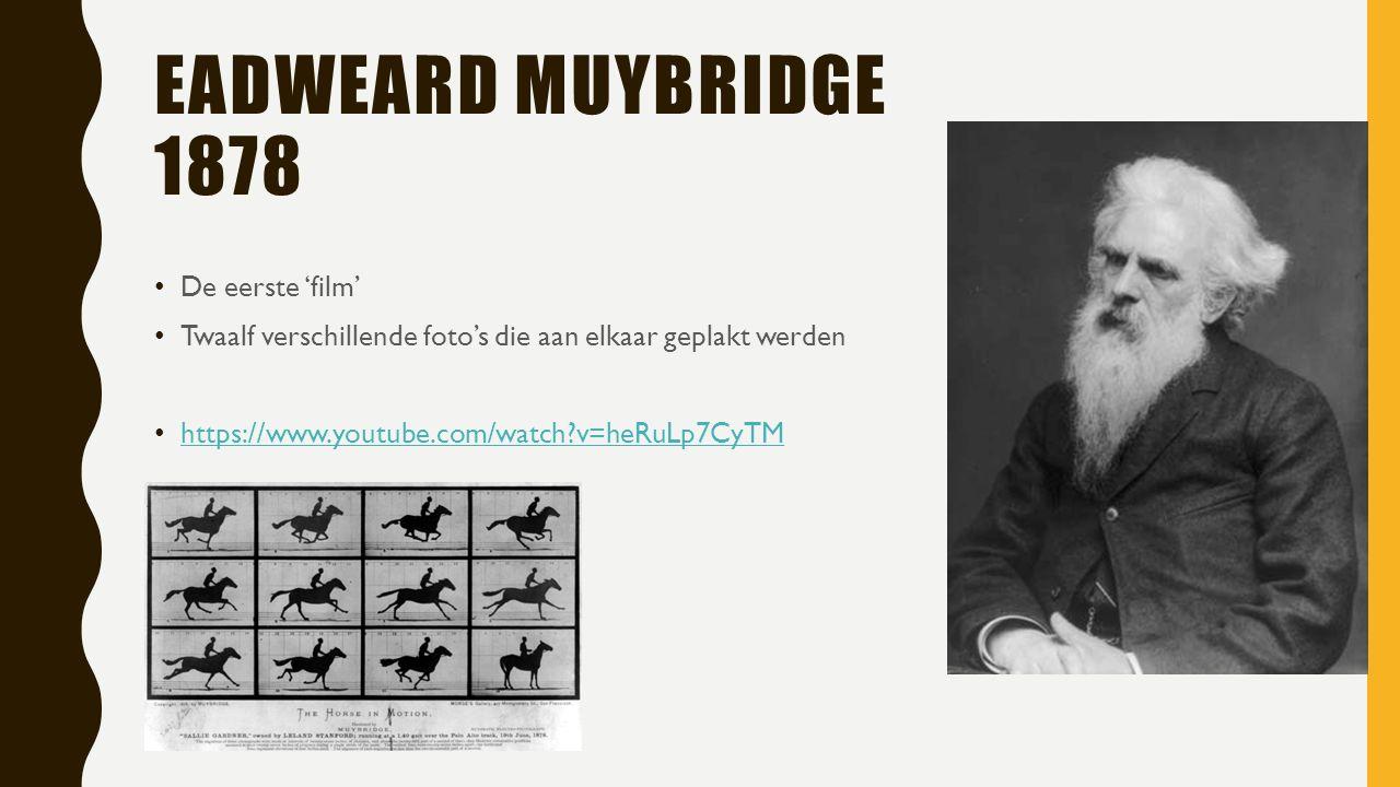 EADWEARD MUYBRIDGE 1878 De eerste 'film' Twaalf verschillende foto's die aan elkaar geplakt werden https://www.youtube.com/watch v=heRuLp7CyTM