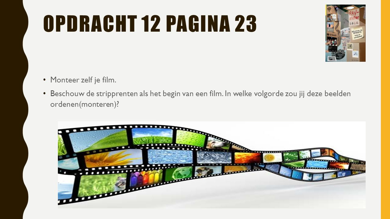 OPDRACHT 12 PAGINA 23 Monteer zelf je film. Beschouw de stripprenten als het begin van een film.