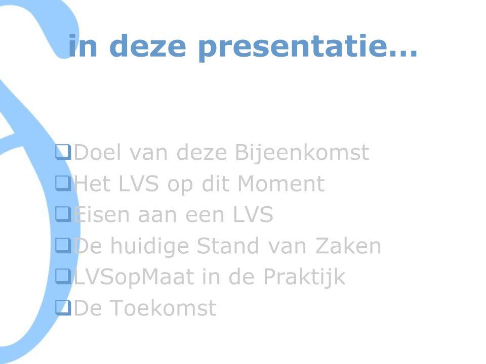 in deze presentatie…  Doel van deze Bijeenkomst  Het LVS op dit Moment  Eisen aan een LVS  De huidige Stand van Zaken  LVSopMaat in de Praktijk  De Toekomst