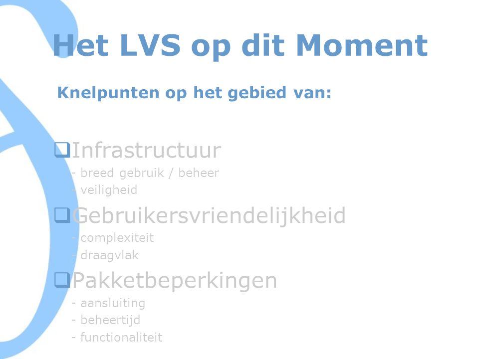 Het LVS op dit Moment  Infrastructuur - breed gebruik / beheer - veiligheid  Gebruikersvriendelijkheid - complexiteit - draagvlak  Pakketbeperkingen - aansluiting - beheertijd - functionaliteit Knelpunten op het gebied van: