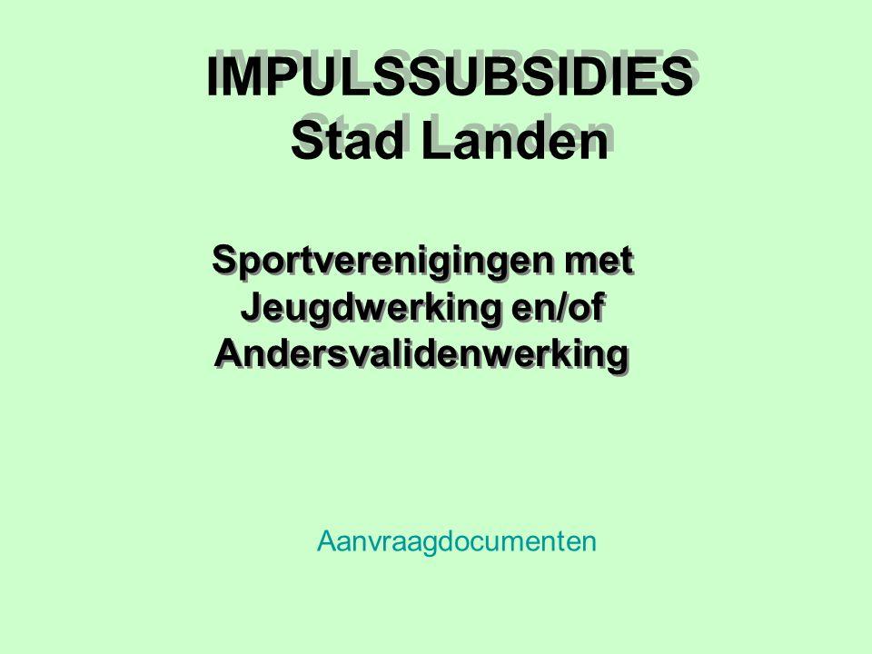 IMPULSSUBSIDIES Stad Landen Sportverenigingen met Jeugdwerking en/of Andersvalidenwerking Aanvraagdocumenten
