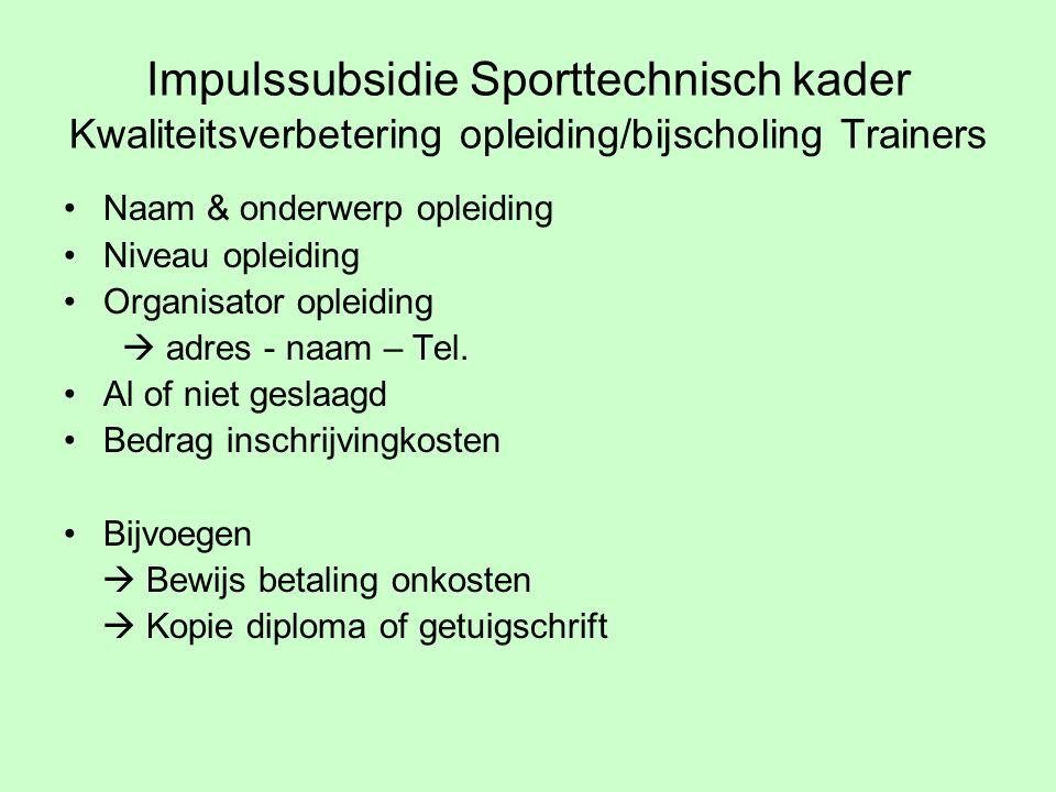 Impulssubsidie Sporttechnisch kader Kwaliteitsverbetering opleiding/bijscholing Trainers Naam & onderwerp opleiding Niveau opleiding Organisator opleiding  adres - naam – Tel.