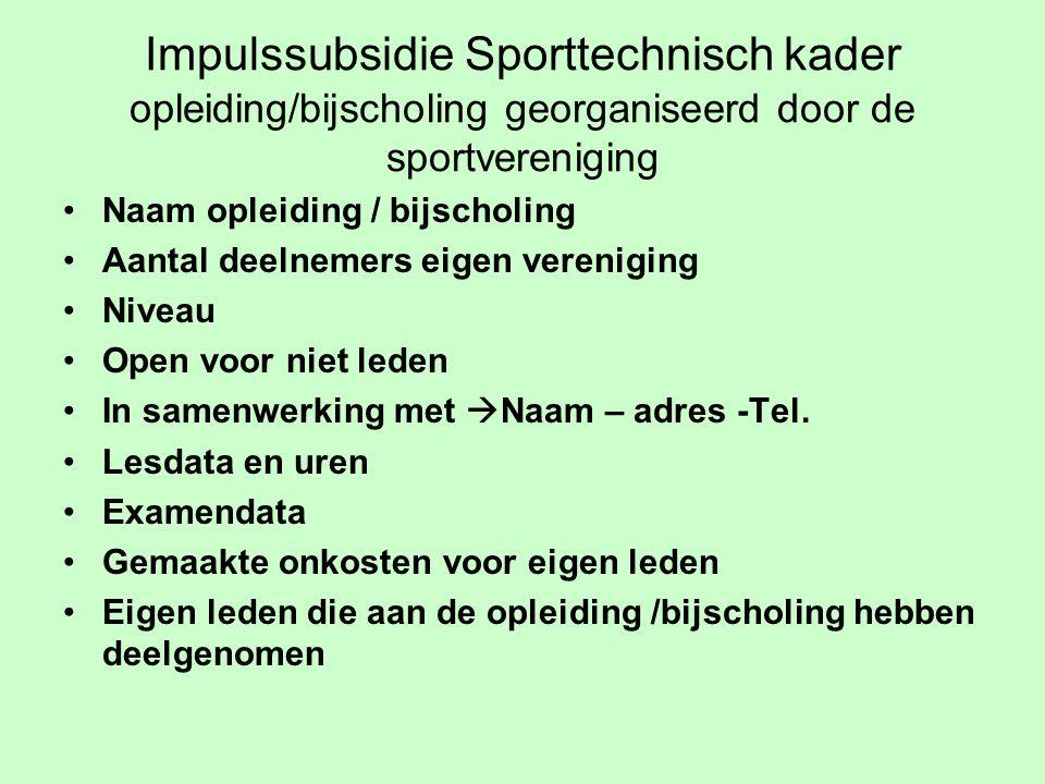 Impulssubsidie Sporttechnisch kader opleiding/bijscholing georganiseerd door de sportvereniging Naam opleiding / bijscholing Aantal deelnemers eigen vereniging Niveau Open voor niet leden In samenwerking met  Naam – adres -Tel.