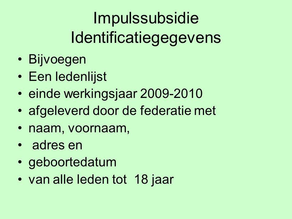 Impulssubsidie Identificatiegegevens Bijvoegen Een ledenlijst einde werkingsjaar 2009-2010 afgeleverd door de federatie met naam, voornaam, adres en geboortedatum van alle leden tot 18 jaar
